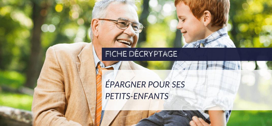 Fiche Décryptage Épargner pour ses petits-enfants - CNCEF Crédit